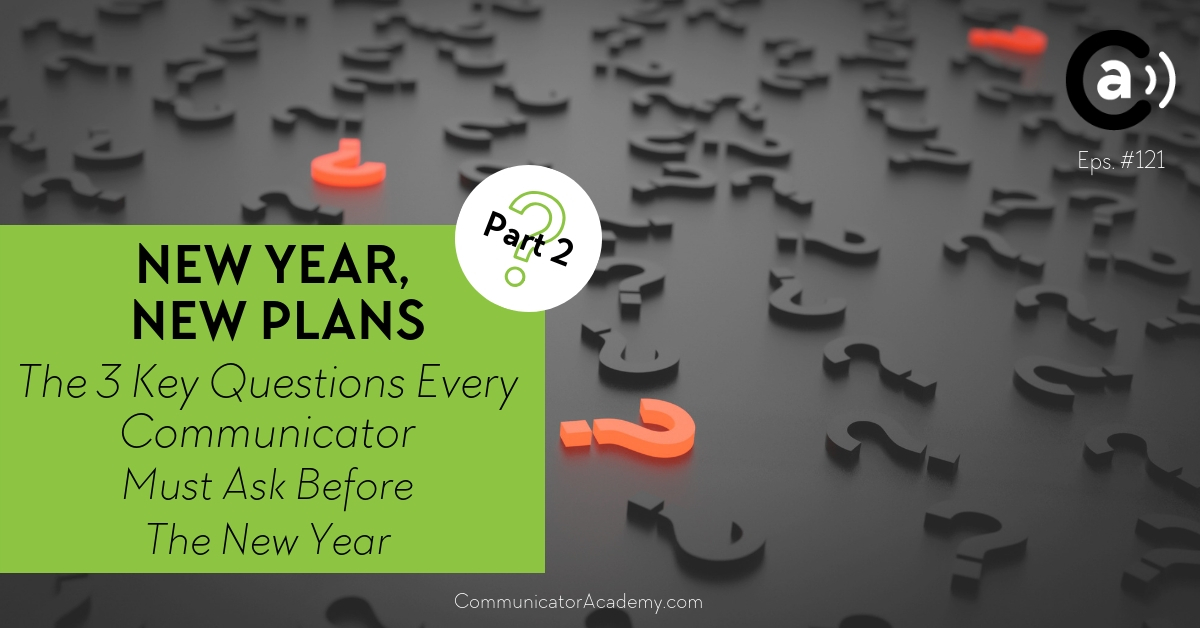 Eps. #121: (Part Two) New Year, New Plans - The 3 Key Questions Every Communicator Must Ask Before the New Year Year